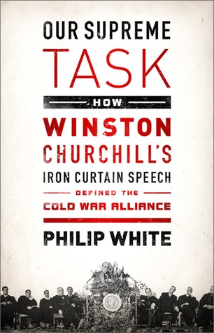 Our Supreme Task: How Winston Churchillu0027s Iron Curtain Speech Defined The  Cold War Alliance By Philip White U2014 Reviews, Discussion, Bookclubs, Lists