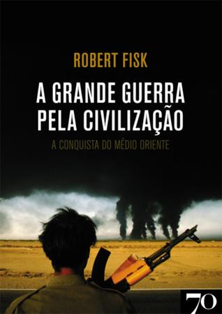 A Grande Guerra pela Civilização by Robert Fisk