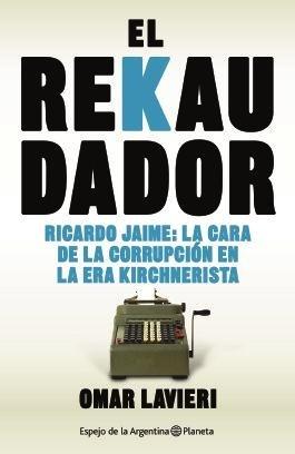 El Rekaudador: Ricardo Jaime, La Cara de La Corrupción En La Era Kirchnerista