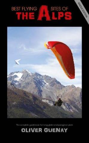 Best Flying Sites of the Alps: The Complete Guidebook for Hang Glider and Paraglider Pilots por Oliver Guenay