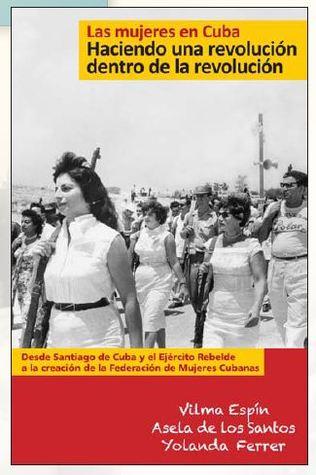 Las mujeres en Cuba: Haciendo una revolución dentro de la revolución De Santiago de Cuba y el Ejército Rebelde a la creación de la Federación de Mujeres Cubanas