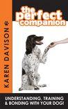 The Perfect Companion - Understanding, Training and Bonding w... by Karen Davison