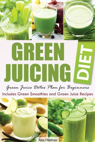 Green Juicing Diet Juice Detox Plan For Beginners Includes Smoothies And Recipes By John Chatham