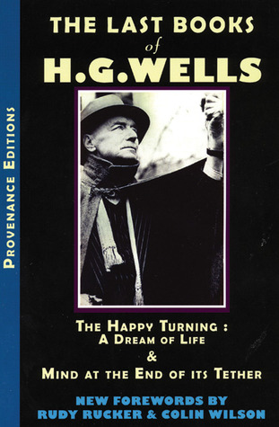 The Last Books of H. G. Wells: The Happy Turning: A Dream of Life and Mind at the End of its Tether