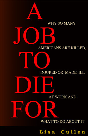 A Job to Die For: Why So Many Americans are Killed, Injured or Made Ill at Work and What to Do About It