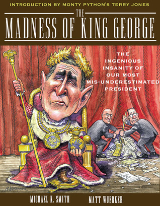 """The Madness of King George: The Ingenious Insanity of Our Most """"Misunderestimated"""" President"""