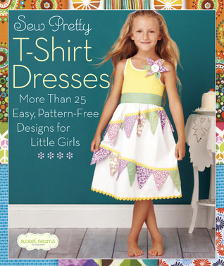 8617e3ead Sew Pretty T-Shirt Dresses: More Than 25 Easy, Pattern-Free Designs for  Little Girls by Sweet Seams