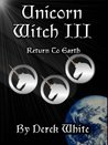 Unicorn Witch III - Return To Earth (The Stories Of Refuge book 3)