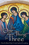 The One Thing Is Three: How the Most Holy Trinity Explains Everything
