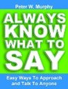 Always Know What To Say - Easy Ways To Approach And Talk To A... by Peter W. Murphy