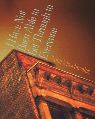 I Have Not Been Able to Get Through to Everyone by Anna Moschovakis