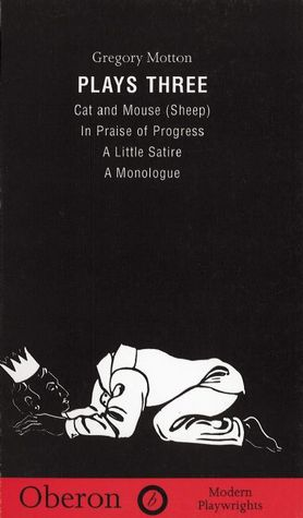 Plays 3: Cat and Mouse (Sheep) / In Praise of Progress / A Little Satire / A Monologue