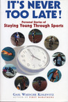 It's Never Too Late: Personal Stories of Staying Young Through Sports