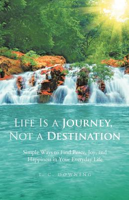 Life Is a Journey, Not a Destination: Simple Ways to Finding Peace, Joy, and Happiness in Your Everyday Life