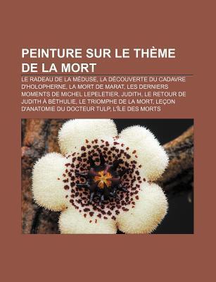 Peinture Sur Le Theme de La Mort: Le Radeau de La Meduse, La Decouverte Du Cadavre D'Holopherne, La Mort de Marat