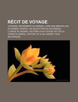 Recit de Voyage: Voyages, Devisement Du Monde, Livre Des Merveilles Du Monde, Egerie, Les Squatters de Silverado, L'Usage Du Monde