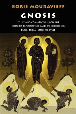 Gnosis: Study and Commentaries on the Esoteric Tradition of Eastern Orthodoxy (Book Three: The Esoteric Cycle)