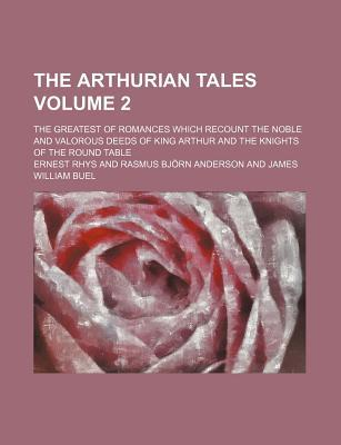 The Arthurian Tales Volume 2; The Greatest of Romances Which Recount the Noble and Valorous Deeds of King Arthur and the Knights of the Round Table