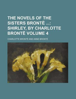 The Novels of the Sisters Bronte Volume 4; Shirley, by Charlotte Bronte