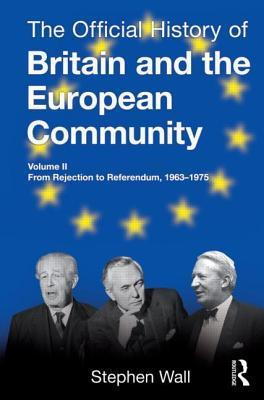 The Official History of Britain and the European Community, Vol. II: From Rejection to Referendum, 1963-1975