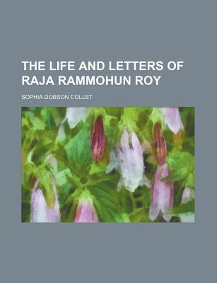 The Life and Letters of Raja Rammohun Roy