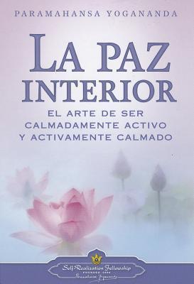 La Paz Interior: El Arte de Ser Calmadamente Activo y Activamente Calmado por Paramahansa Yogananda