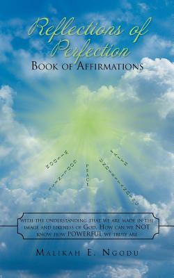 Reflections of Perfection Book of Affirmations: With the Understanding That We Were Made in the Image and Likeness of God, How Can We Not Know How Truly Powerful We Truly Are.