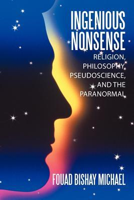 Ingenious Nonsense: Religion, Philosophy, Pseudoscience, and the Paranormal