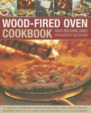 Wood-Fired Oven Cookbook: 70 Recipes for Incredible Stone-Baked Pizzas and Breads, Roasts, Cakes and Desserts, All Specially Devised for the Outdoor Oven and Illustrated in Over 400 Photographs