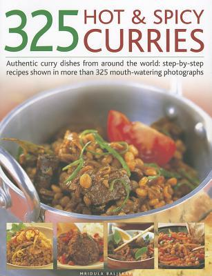 325 Hot & Spicy Curries: Authentic Curry Dishes from Around the World: Step-By-Step Recipes Shown in More Than 325 Mouth-Watering Photographs