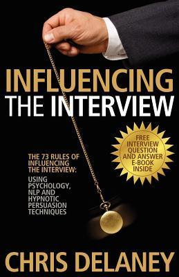 Influencing the Interview: The 73 Rules of Influencing the Interview Using Psychology, NLP and Hypnotic Persuasion Techniques