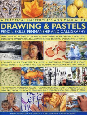 A Practical Masterclass and Manual of Drawing & Pastels, Pencil Skills, Penmanship and Calligraphy: Expert Tuition on How to Use Pencils, Pens, Charcoal and Pastels - From Lively Sketches to Impressive Full-Scale Drawings and Beautiful Calligraphic Let...
