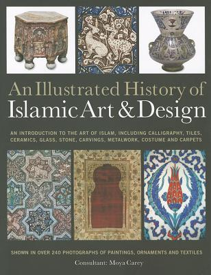 An Illustrated History of the Islamic Art & Design: An Expert Introduction to Islamic Art, from Calligraphy, Tiles, Costumes and Carpets to Pottery, Woodcarvings and Metalwork