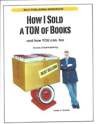 How I Sold a Ton of Books... and How You Can, Too!: Secrets of Self-Publishing
