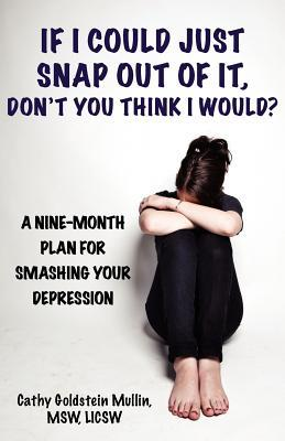 If I Could Just Snap Out of It, Don't You Think I Would?: A Nine-Month Plan for Smashing Your Depression