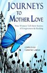 Journeys to Mother Love: Nine Women Tell Their Stories of Forgiveness & Healing