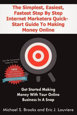 The Simplest, Easiest, Fastest Step By Step Internet Marketers Quick-Start Guide To Making Money Online: Get started making money with your online business in a snap with an internet marketing blueprint that really works!