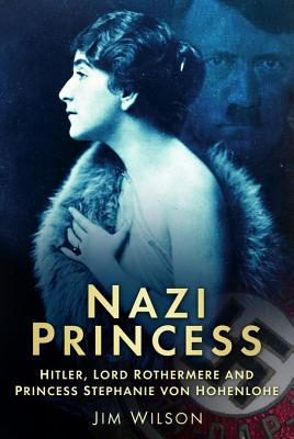 Nazi Princess: Hitler, Lord Rothermere & Princess Stephanie