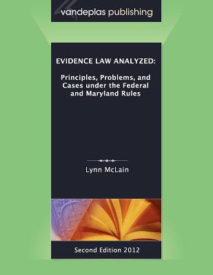 Evidence Law Analyzed: Principles, Problems, and Cases Under the Federal and Maryland Rules, Second Edition 2012