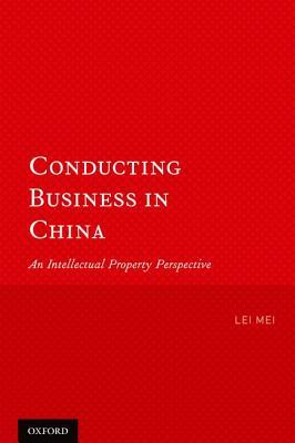 Conducting Business in China: An Intellectual Property Perspective by Lei Mei