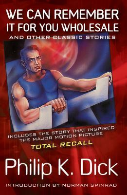 We Can Remember It for You Wholesale: and Other Classic Stories by Philip K. Dick