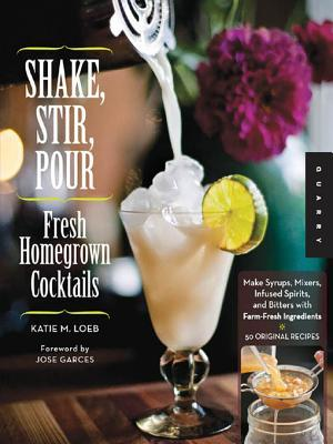 Shake, Stir, Pour: Fresh Homegrown Cocktails from Garden to Bar-Cucumber Gimlets, Cardamom Coolers, and More-How to Make Your Own Infused Liquors, Spirits, Bitters, and Other Drinks with Farm-Fresh Ingredients, Plus 50 Original Cocktail Recipes