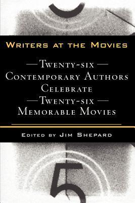 Writers at the Movies: 26 Contemporary Authors Celebrate 26 Memorable Movies