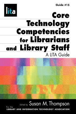 Core Technology Competencies for Librarians and Library Staff by Susan M. Thompson