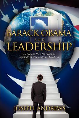 Barack Obama and Leadership: 10 Reasons the 44th President Squandered Unprecedented Goodwill