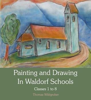 Painting and Drawing in Waldorf Schools: Classes 1-8 por Thomas Wildgruber, Matthew Barton