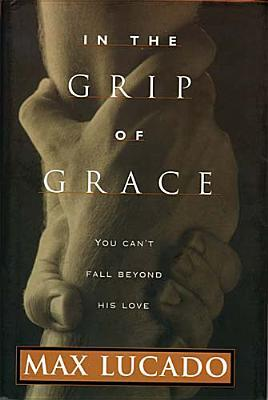 Ebook In the Grip of Grace: Your Father Always Caught You. He Still Does. by Max Lucado DOC!