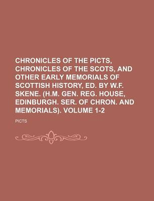 Chronicles of the Picts, Chronicles of the Scots, and Other Early Memorials of Scottish History (H.M. Gen. Reg. House, Edinburgh. Ser. of Chron. and Memorials), Volume 1-2