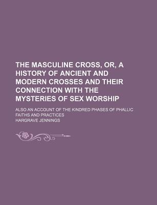 The Masculine Cross, Or, a History of Ancient and Modern Crosses and Their Connection with the Mysteries of Sex Worship; Also an Account of the Kindred Phases of Phallic Faiths and Practices