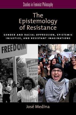 The Epistemology of Resistance: Gender and Racial Oppression, Epistemic Injustice, and Resistant Imaginations
